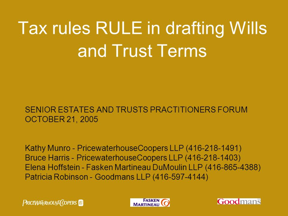 Tax rules RULE in drafting Wills and Trust Terms SENIOR ESTATES AND TRUSTS PRACTITIONERS FORUM OCTOBER 21, 2005 Kathy Munro - PricewaterhouseCoopers LLP ( ) Bruce Harris - PricewaterhouseCoopers LLP ( ) Elena Hoffstein - Fasken Martineau DuMoulin LLP ( ) Patricia Robinson - Goodmans LLP ( )
