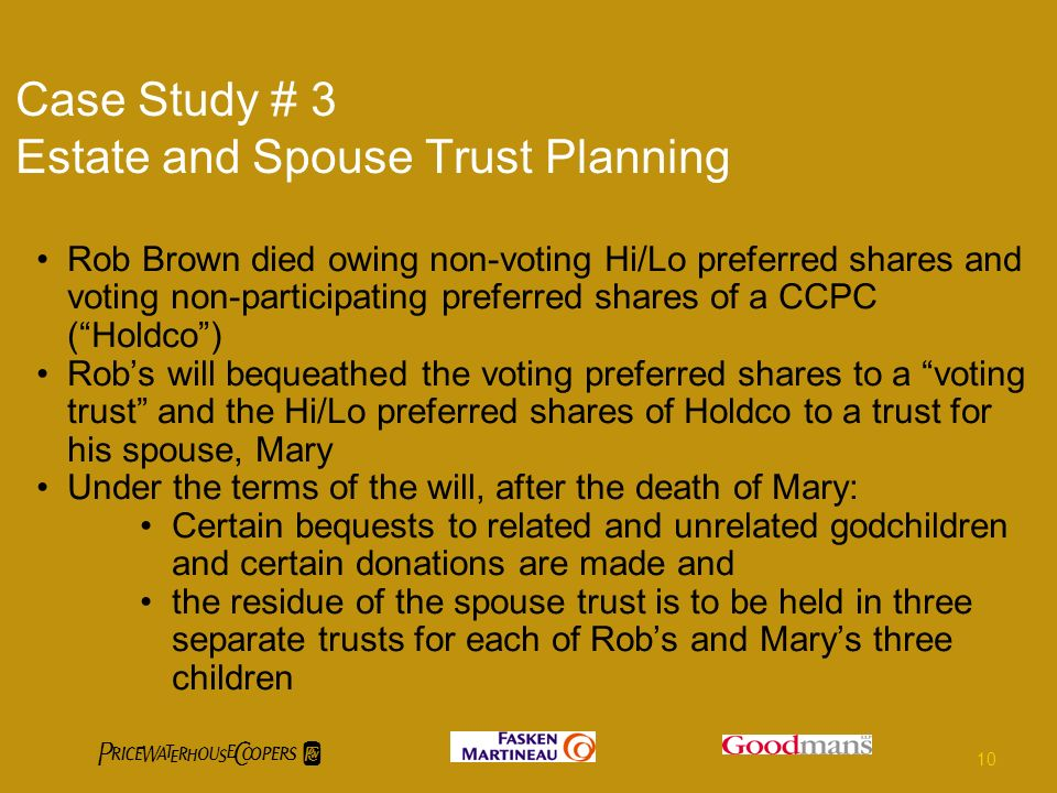 Case Study # 3 Estate and Spouse Trust Planning Rob Brown died owing non-voting Hi/Lo preferred shares and voting non-participating preferred shares of a CCPC (Holdco) Robs will bequeathed the voting preferred shares to a voting trust and the Hi/Lo preferred shares of Holdco to a trust for his spouse, Mary Under the terms of the will, after the death of Mary: Certain bequests to related and unrelated godchildren and certain donations are made and the residue of the spouse trust is to be held in three separate trusts for each of Robs and Marys three children 10