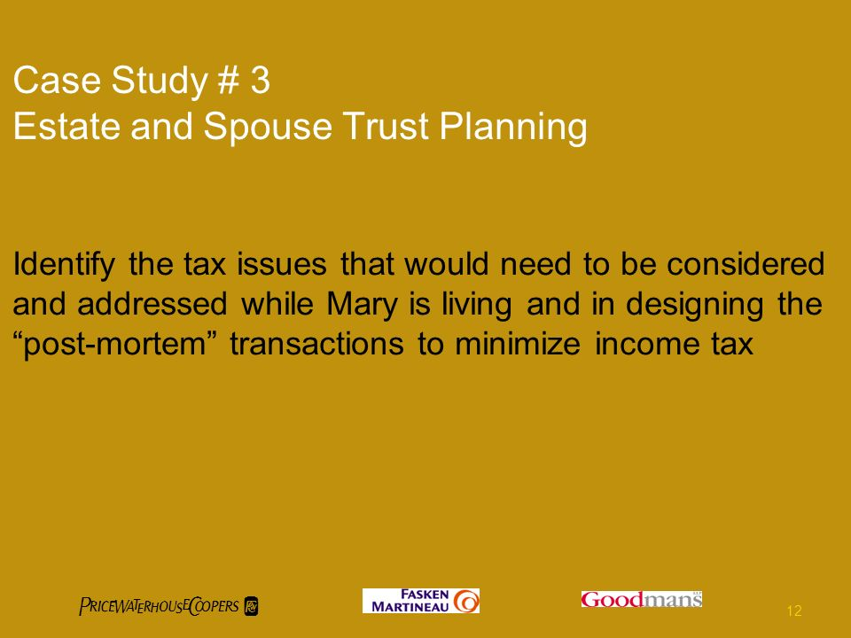 Case Study # 3 Estate and Spouse Trust Planning Identify the tax issues that would need to be considered and addressed while Mary is living and in designing the post-mortem transactions to minimize income tax 12