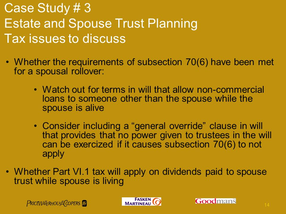 Case Study # 3 Estate and Spouse Trust Planning Tax issues to discuss Whether the requirements of subsection 70(6) have been met for a spousal rollover: Watch out for terms in will that allow non-commercial loans to someone other than the spouse while the spouse is alive Consider including a general override clause in will that provides that no power given to trustees in the will can be exercized if it causes subsection 70(6) to not apply Whether Part VI.1 tax will apply on dividends paid to spouse trust while spouse is living 14