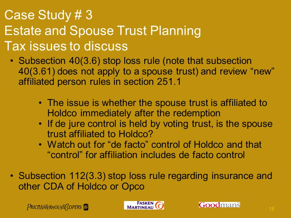Case Study # 3 Estate and Spouse Trust Planning Tax issues to discuss Subsection 40(3.6) stop loss rule (note that subsection 40(3.61) does not apply to a spouse trust) and review new affiliated person rules in section The issue is whether the spouse trust is affiliated to Holdco immediately after the redemption If de jure control is held by voting trust, is the spouse trust affiliated to Holdco.