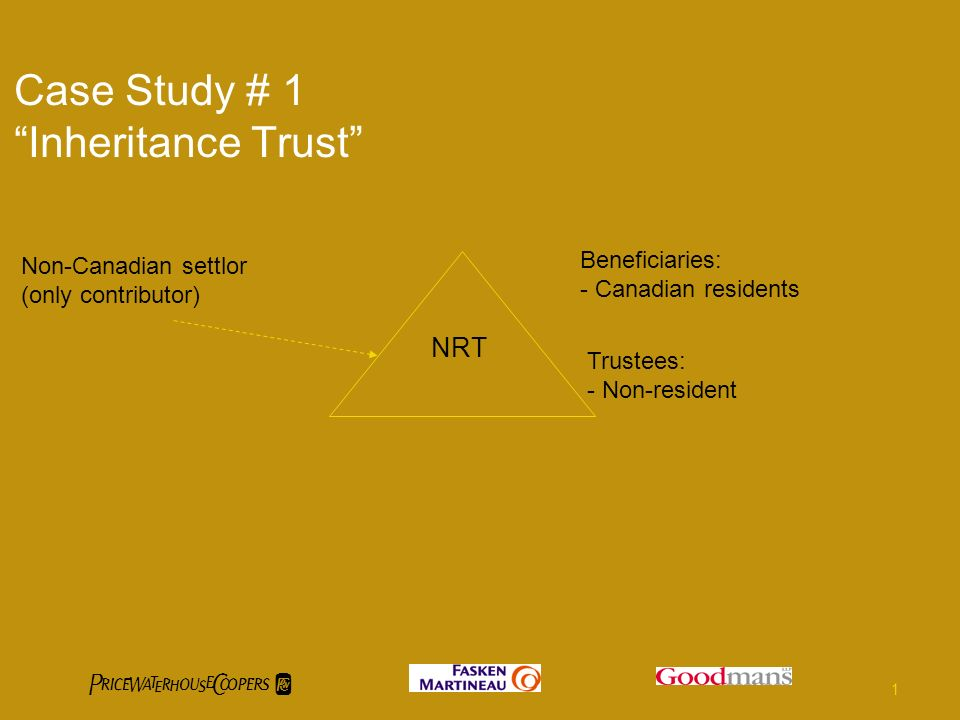 Case Study # 1 Inheritance Trust NRT Non-Canadian settlor (only contributor) Beneficiaries: - Canadian residents Trustees: - Non-resident 1