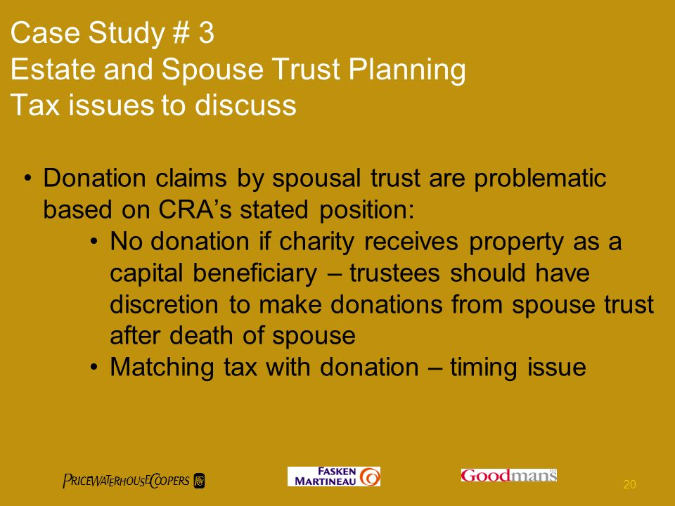 Case Study # 3 Estate and Spouse Trust Planning Tax issues to discuss Donation claims by spousal trust are problematic based on CRAs stated position: No donation if charity receives property as a capital beneficiary – trustees should have discretion to make donations from spouse trust after death of spouse Matching tax with donation – timing issue 20