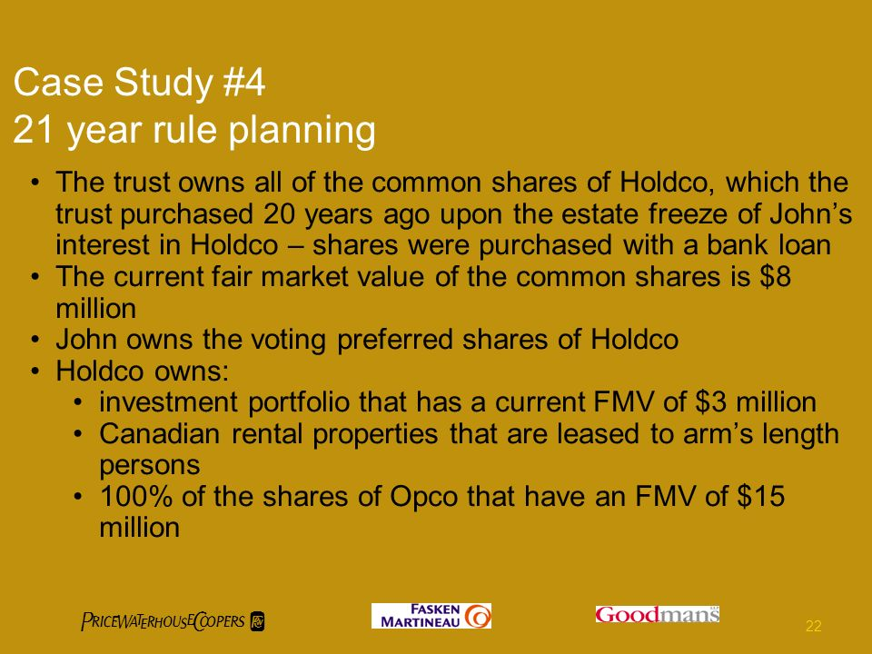 Case Study #4 21 year rule planning The trust owns all of the common shares of Holdco, which the trust purchased 20 years ago upon the estate freeze of Johns interest in Holdco – shares were purchased with a bank loan The current fair market value of the common shares is $8 million John owns the voting preferred shares of Holdco Holdco owns: investment portfolio that has a current FMV of $3 million Canadian rental properties that are leased to arms length persons 100% of the shares of Opco that have an FMV of $15 million 22