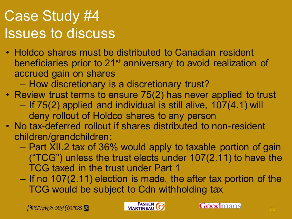 Case Study #4 Issues to discuss Holdco shares must be distributed to Canadian resident beneficiaries prior to 21 st anniversary to avoid realization of accrued gain on shares –How discretionary is a discretionary trust.