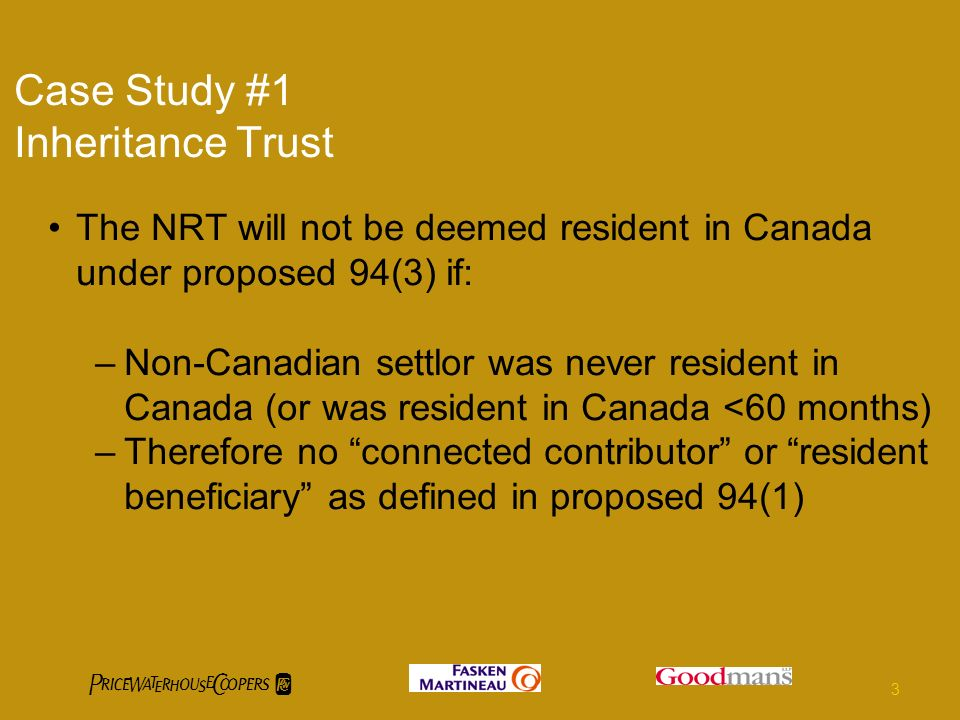 Case Study #1 Inheritance Trust The NRT will not be deemed resident in Canada under proposed 94(3) if: –Non-Canadian settlor was never resident in Canada (or was resident in Canada <60 months) –Therefore no connected contributor or resident beneficiary as defined in proposed 94(1) 3