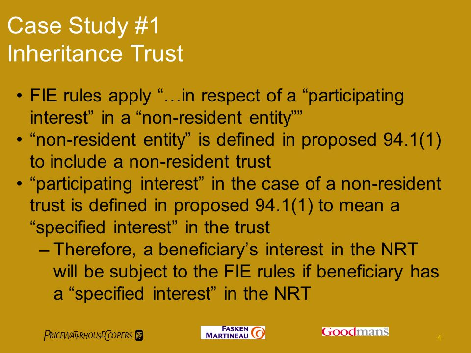 Case Study #1 Inheritance Trust FIE rules apply …in respect of a participating interest in a non-resident entity non-resident entity is defined in proposed 94.1(1) to include a non-resident trust participating interest in the case of a non-resident trust is defined in proposed 94.1(1) to mean a specified interest in the trust –Therefore, a beneficiarys interest in the NRT will be subject to the FIE rules if beneficiary has a specified interest in the NRT 4