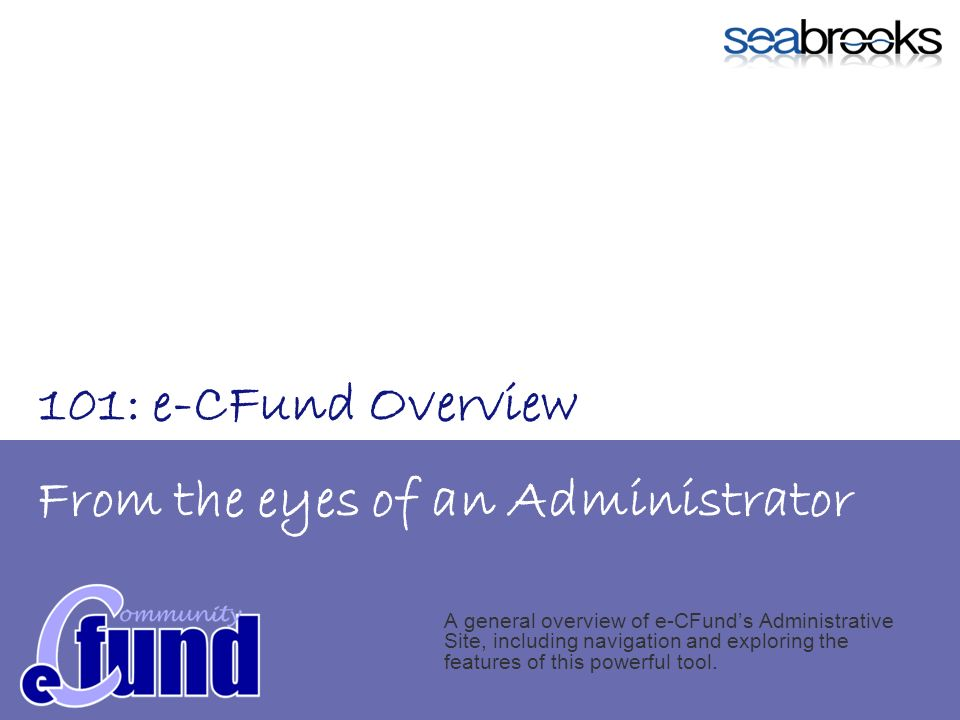From the eyes of an Administrator A general overview of e-CFunds Administrative Site, including navigation and exploring the features of this powerful tool.