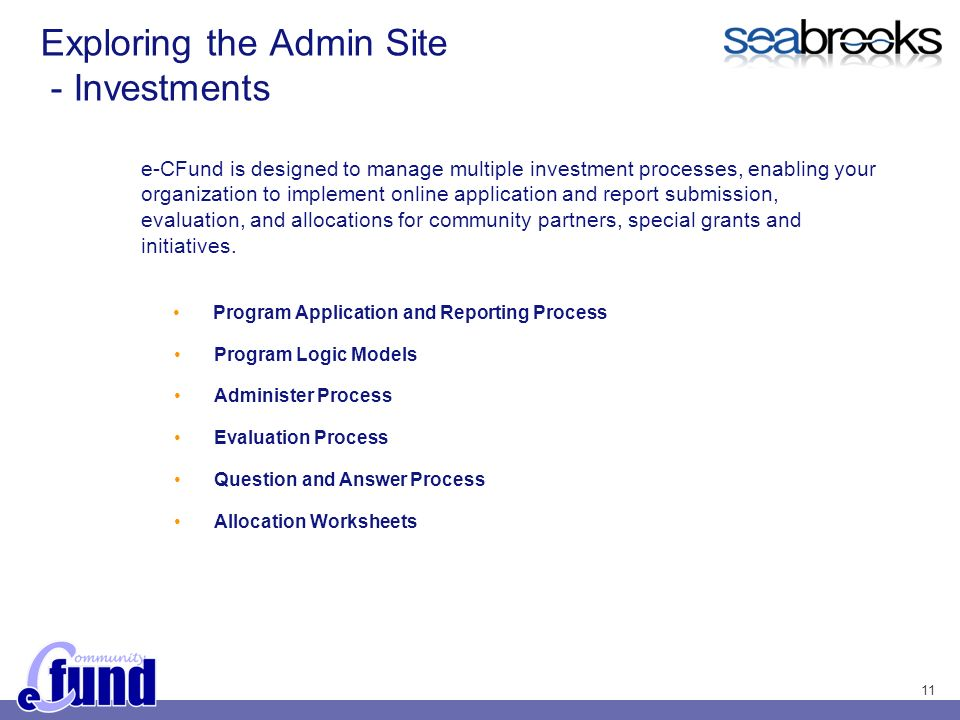 11 Exploring the Admin Site - Investments e-CFund is designed to manage multiple investment processes, enabling your organization to implement online application and report submission, evaluation, and allocations for community partners, special grants and initiatives.
