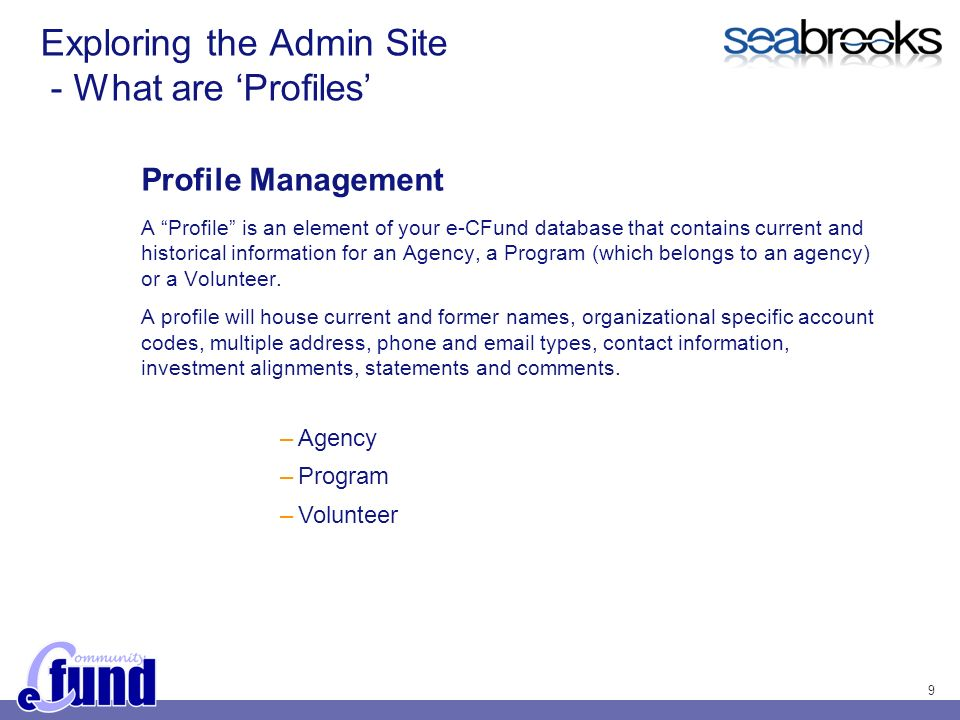 9 Exploring the Admin Site - What are Profiles Profile Management A Profile is an element of your e-CFund database that contains current and historical information for an Agency, a Program (which belongs to an agency) or a Volunteer.
