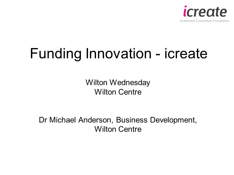 Funding Innovation - icreate Wilton Wednesday Wilton Centre Dr Michael Anderson, Business Development, Wilton Centre