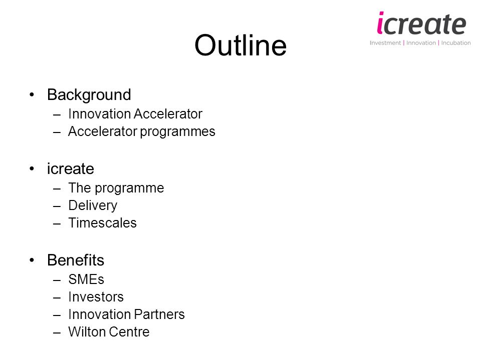 Outline Background –Innovation Accelerator –Accelerator programmes icreate –The programme –Delivery –Timescales Benefits –SMEs –Investors –Innovation Partners –Wilton Centre