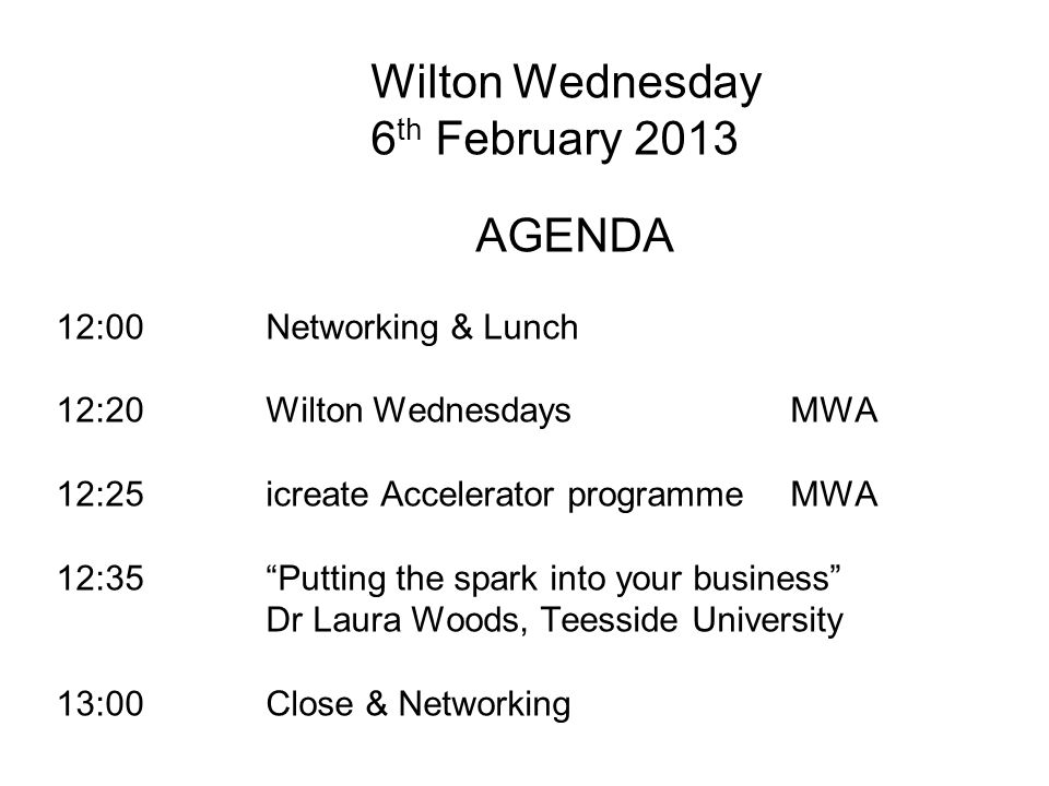 Wilton Wednesday 6 th February 2013 AGENDA 12:00 Networking & Lunch 12:20Wilton WednesdaysMWA 12:25icreate Accelerator programmeMWA 12:35Putting the spark into your business Dr Laura Woods, Teesside University 13:00Close & Networking