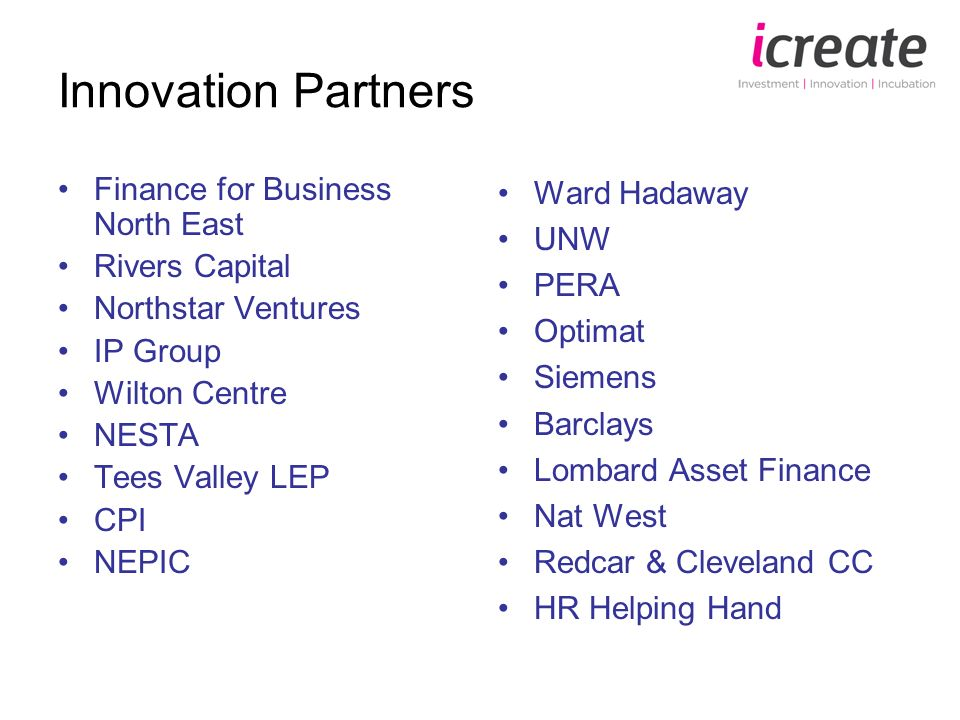 Innovation Partners Finance for Business North East Rivers Capital Northstar Ventures IP Group Wilton Centre NESTA Tees Valley LEP CPI NEPIC Ward Hadaway UNW PERA Optimat Siemens Barclays Lombard Asset Finance Nat West Redcar & Cleveland CC HR Helping Hand