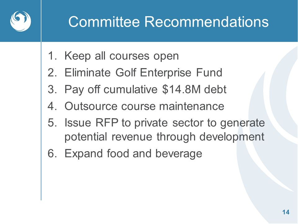 14 Committee Recommendations 1.Keep all courses open 2.Eliminate Golf Enterprise Fund 3.Pay off cumulative $14.8M debt 4.Outsource course maintenance 5.Issue RFP to private sector to generate potential revenue through development 6.Expand food and beverage