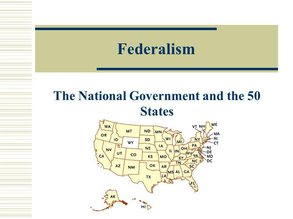Federalism The National Government and the 50 States