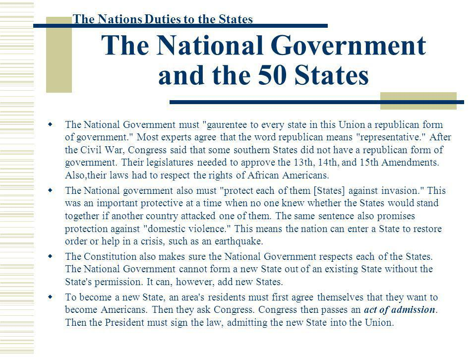 The National Government and the 50 States The National Government must gaurentee to every state in this Union a republican form of government. Most experts agree that the word republican means representative. After the Civil War, Congress said that some southern States did not have a republican form of government.
