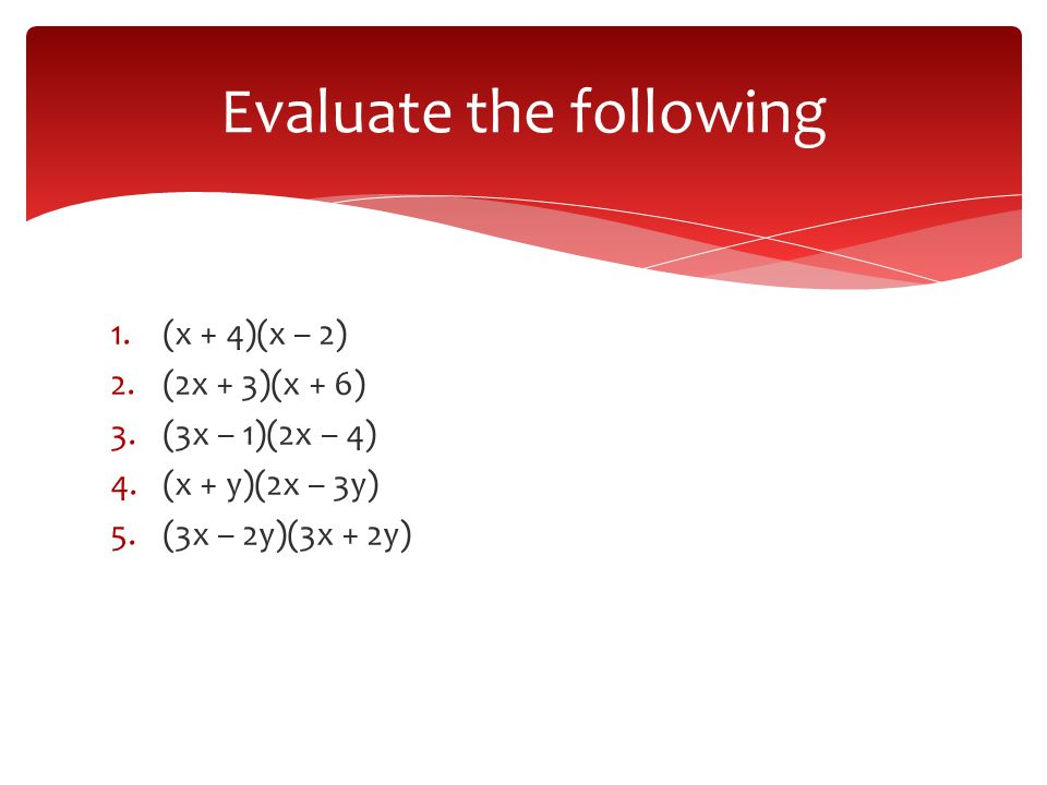 1.(x + 4)(x – 2) 2.(2x + 3)(x + 6) 3.(3x – 1)(2x – 4) 4.(x + y)(2x – 3y) 5.(3x – 2y)(3x + 2y) Evaluate the following