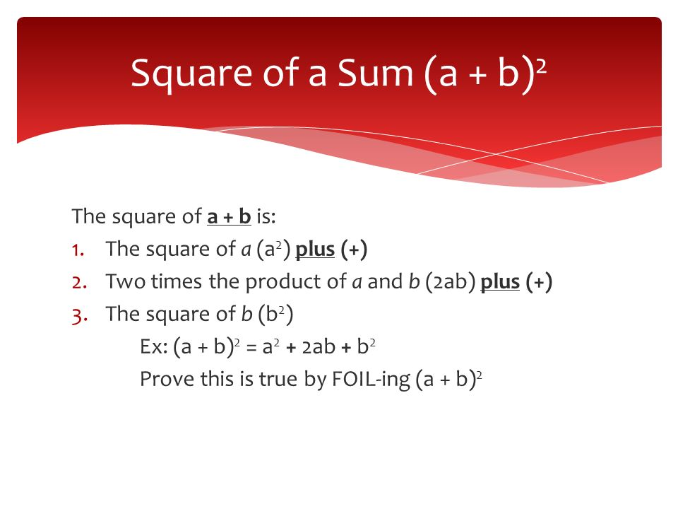 The square of a + b is: 1.The square of a (a 2 ) plus (+) 2.Two times the product of a and b (2ab) plus (+) 3.The square of b (b 2 ) Ex: (a + b) 2 = a 2 + 2ab + b 2 Prove this is true by FOIL-ing (a + b) 2 Square of a Sum (a + b) 2