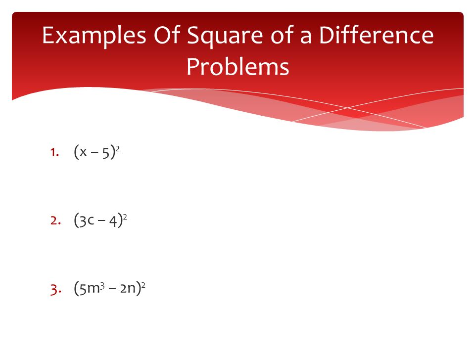 1.(x – 5) 2 2.(3c – 4) 2 3.(5m 3 – 2n) 2 Examples Of Square of a Difference Problems