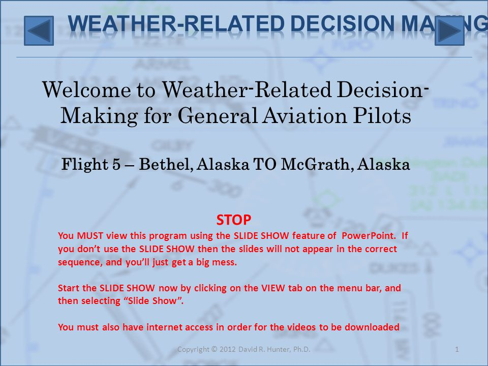 Welcome to Weather-Related Decision- Making for General Aviation Pilots Flight 5 – Bethel, Alaska TO McGrath, Alaska 1Copyright © 2012 David R.