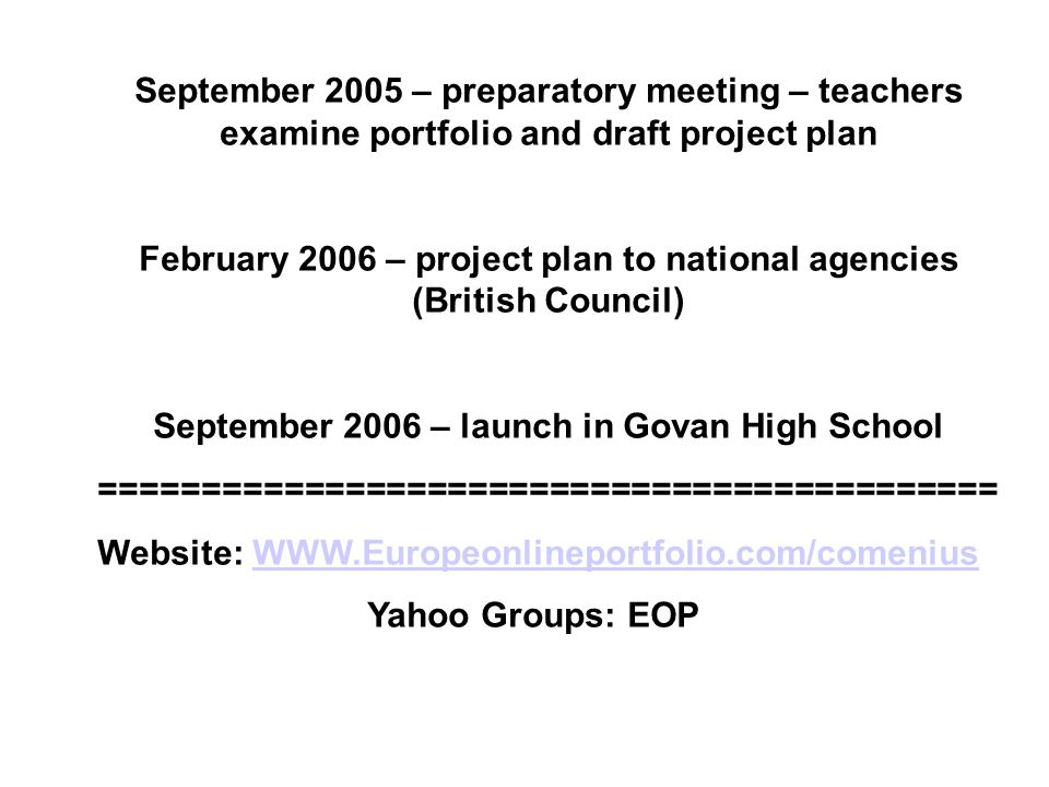 September 2005 – preparatory meeting – teachers examine portfolio and draft project plan February 2006 – project plan to national agencies (British Council) September 2006 – launch in Govan High School ============================================ Website: WWW.Europeonlineportfolio.com/comeniusWWW.Europeonlineportfolio.com/comenius Yahoo Groups: EOP