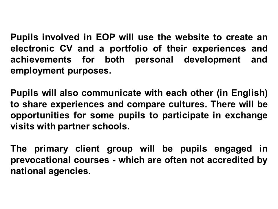 Pupils involved in EOP will use the website to create an electronic CV and a portfolio of their experiences and achievements for both personal development and employment purposes.