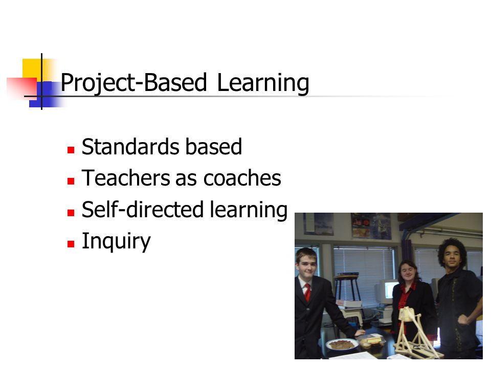 Project-Based Learning Standards based Teachers as coaches Self-directed learning Inquiry
