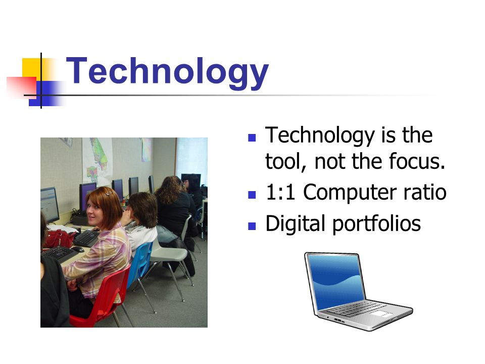 Technology Technology is the tool, not the focus. 1:1 Computer ratio Digital portfolios