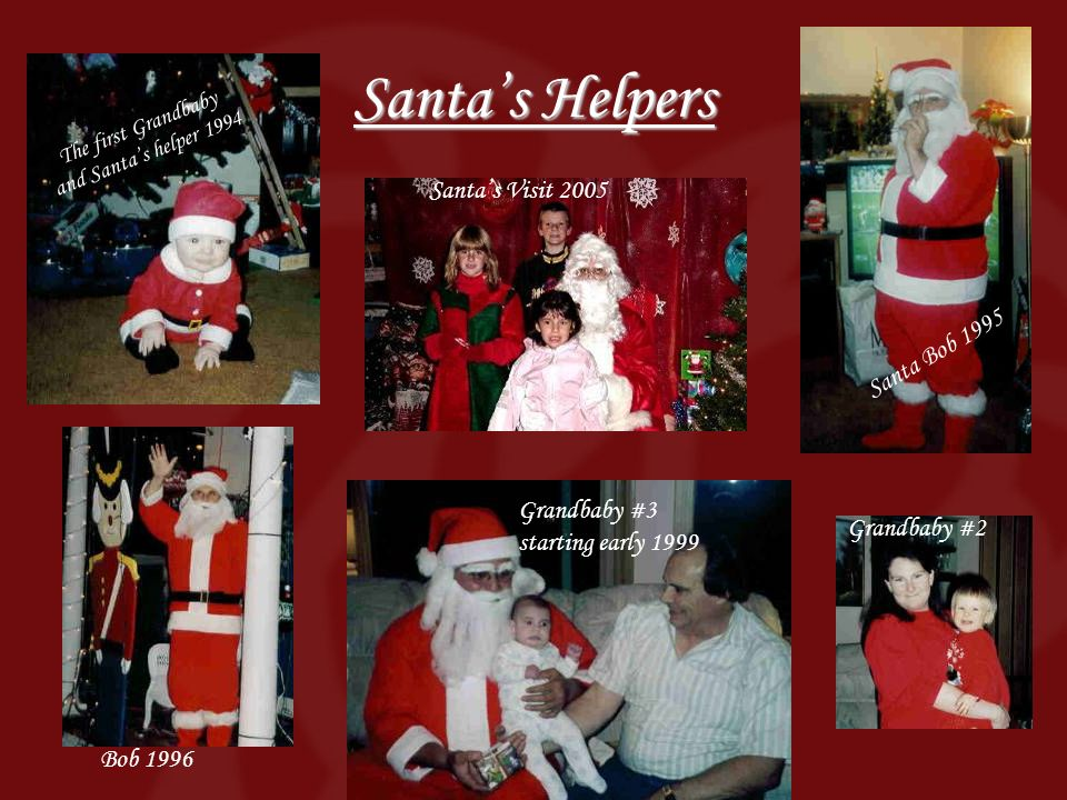 Santas Helpers The first Grandbaby and Santas helper 1994 Santa Bob 1995 Grandbaby #3 starting early 1999 Santas Visit 2005 Grandbaby #2 Bob 1996