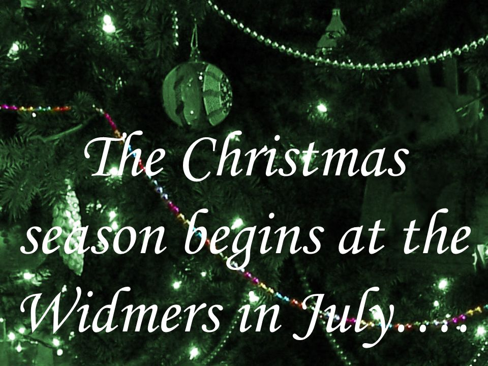 The Christmas season begins at the Widmers in July….