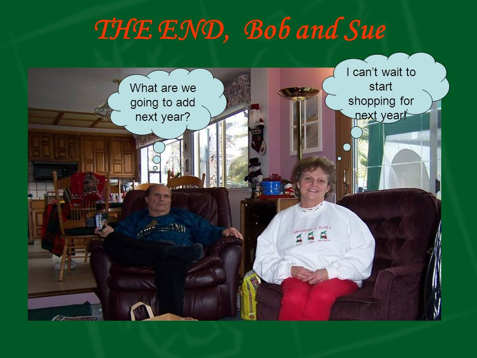 THE END, Bob and Sue I cant wait to start shopping for next year.