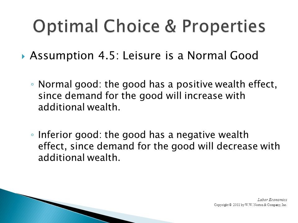 Assumption 4.5: Leisure is a Normal Good Normal good: the good has a positive wealth effect, since demand for the good will increase with additional wealth.