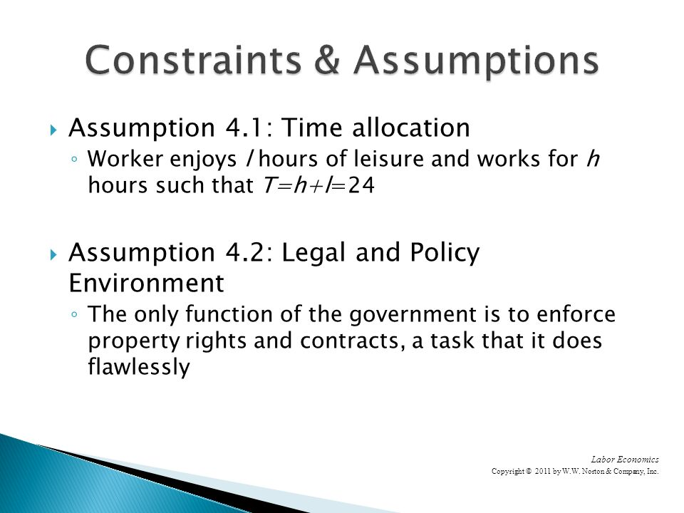 Assumption 4.1: Time allocation Worker enjoys l hours of leisure and works for h hours such that T=h+l=24 Assumption 4.2: Legal and Policy Environment The only function of the government is to enforce property rights and contracts, a task that it does flawlessly Labor Economics Copyright © 2011 by W.W.