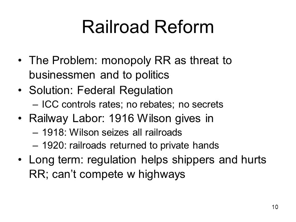 10 Railroad Reform The Problem: monopoly RR as threat to businessmen and to politics Solution: Federal Regulation –ICC controls rates; no rebates; no secrets Railway Labor: 1916 Wilson gives in –1918: Wilson seizes all railroads –1920: railroads returned to private hands Long term: regulation helps shippers and hurts RR; cant compete w highways