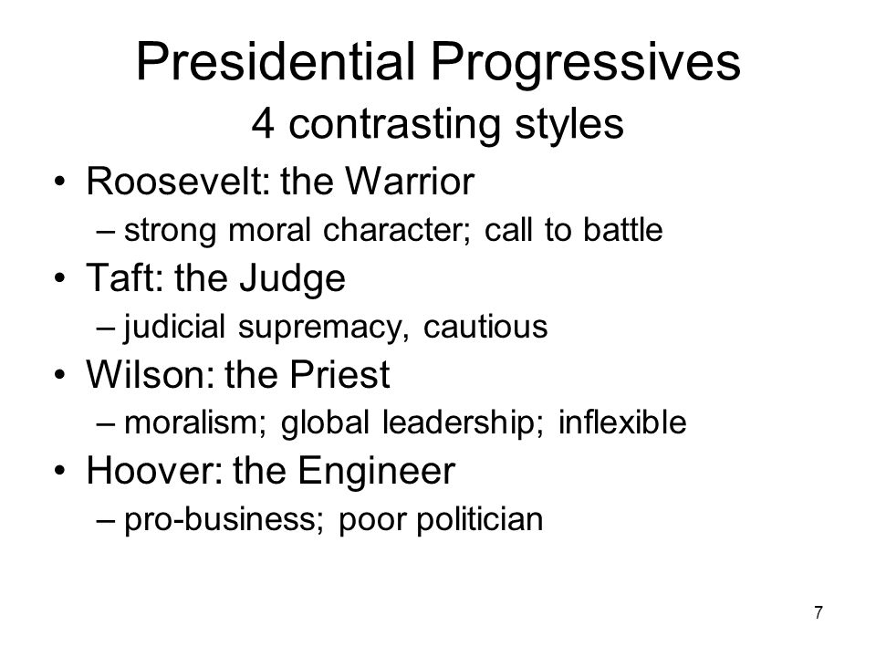 7 Presidential Progressives 4 contrasting styles Roosevelt: the Warrior –strong moral character; call to battle Taft: the Judge –judicial supremacy, cautious Wilson: the Priest –moralism; global leadership; inflexible Hoover: the Engineer –pro-business; poor politician