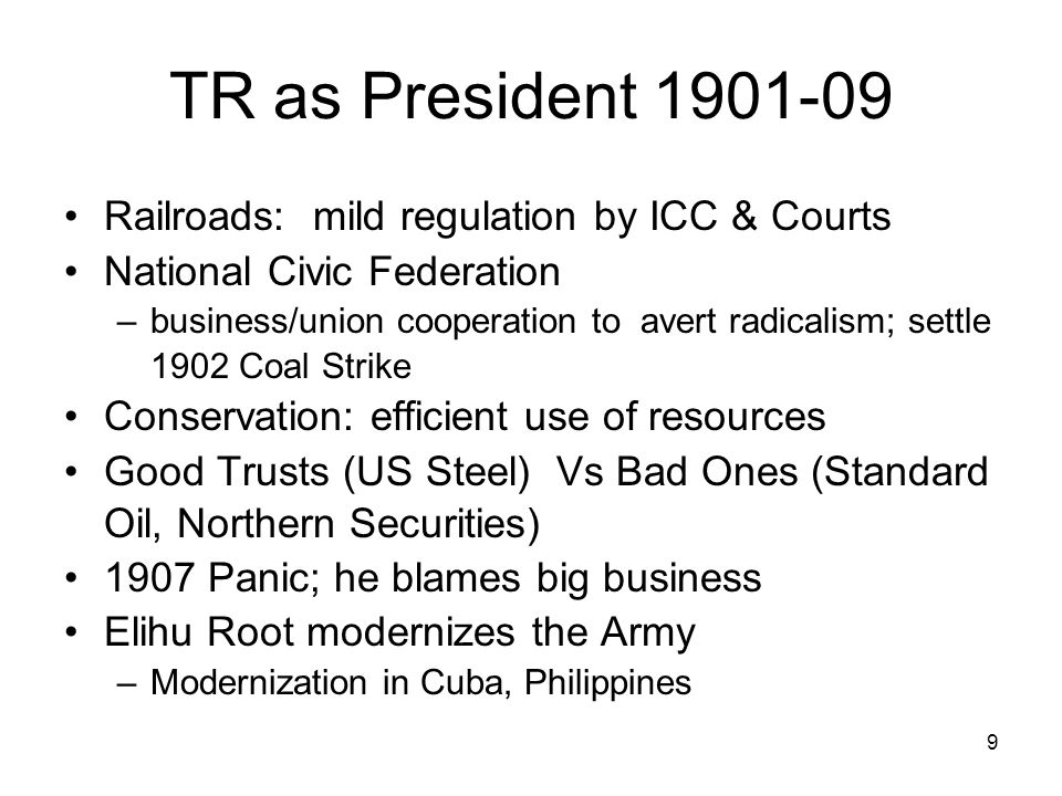 9 TR as President Railroads: mild regulation by ICC & Courts National Civic Federation –business/union cooperation to avert radicalism; settle 1902 Coal Strike Conservation: efficient use of resources Good Trusts (US Steel) Vs Bad Ones (Standard Oil, Northern Securities) 1907 Panic; he blames big business Elihu Root modernizes the Army –Modernization in Cuba, Philippines
