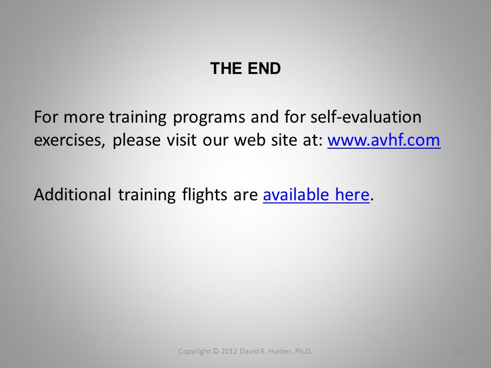 THE END For more training programs and for self-evaluation exercises, please visit our web site at: www.avhf.comwww.avhf.com Additional training flights are available here.available here Copyright © 2012 David R.