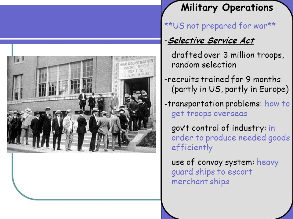 Military Operations **US not prepared for war** -Selective Service Act drafted over 3 million troops, random selection -recruits trained for 9 months (partly in US, partly in Europe) -transportation problems: how to get troops overseas govt control of industry: in order to produce needed goods efficiently use of convoy system: heavy guard ships to escort merchant ships