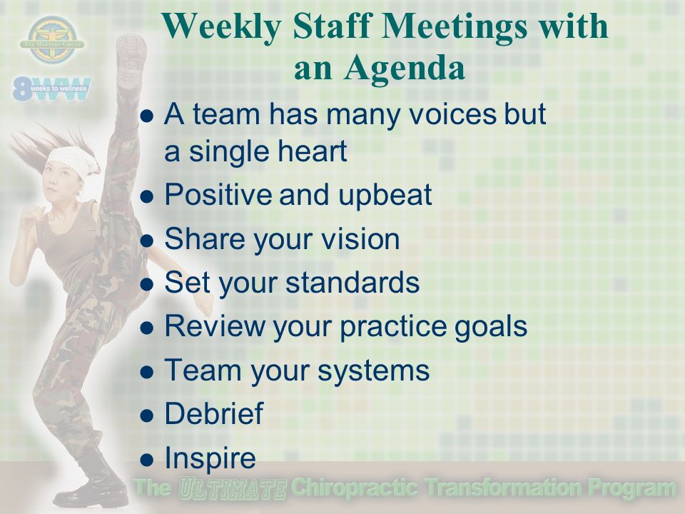 Weekly Staff Meetings with an Agenda A team has many voices but a single heart Positive and upbeat Share your vision Set your standards Review your practice goals Team your systems Debrief Inspire