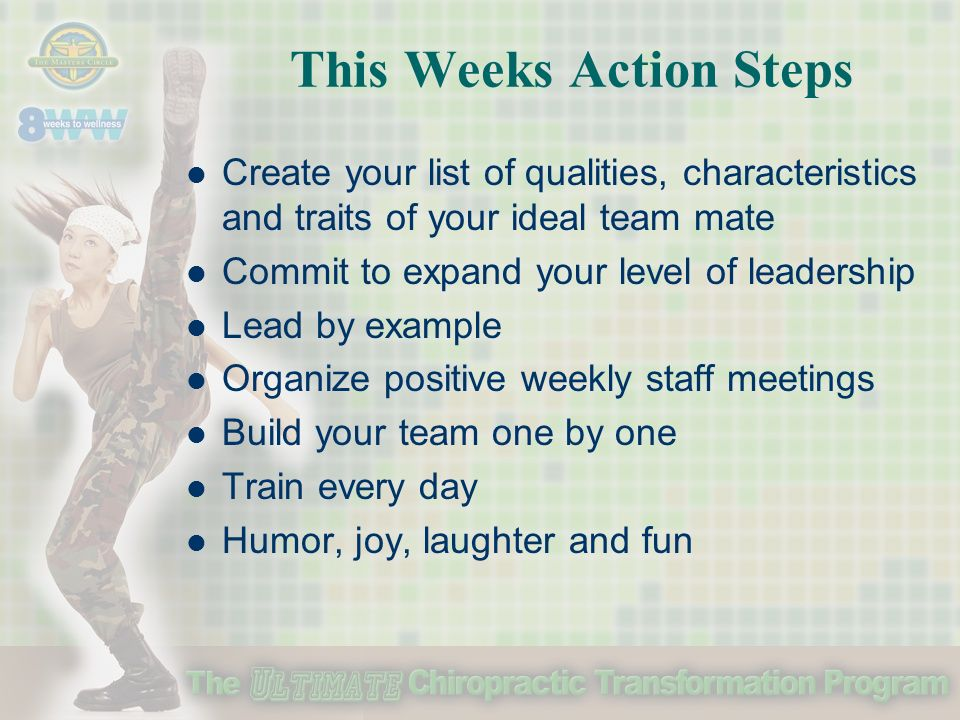 This Weeks Action Steps Create your list of qualities, characteristics and traits of your ideal team mate Commit to expand your level of leadership Lead by example Organize positive weekly staff meetings Build your team one by one Train every day Humor, joy, laughter and fun
