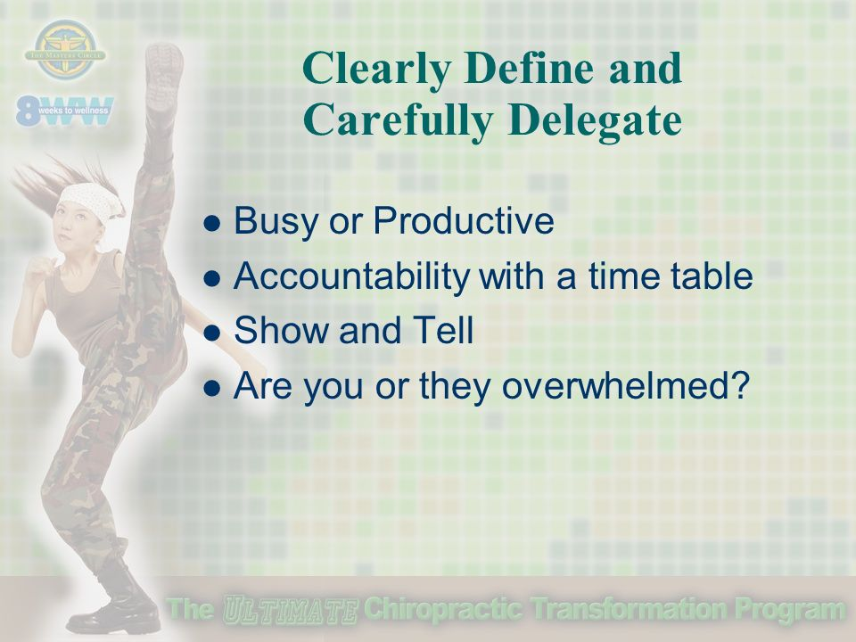 Clearly Define and Carefully Delegate Busy or Productive Accountability with a time table Show and Tell Are you or they overwhelmed