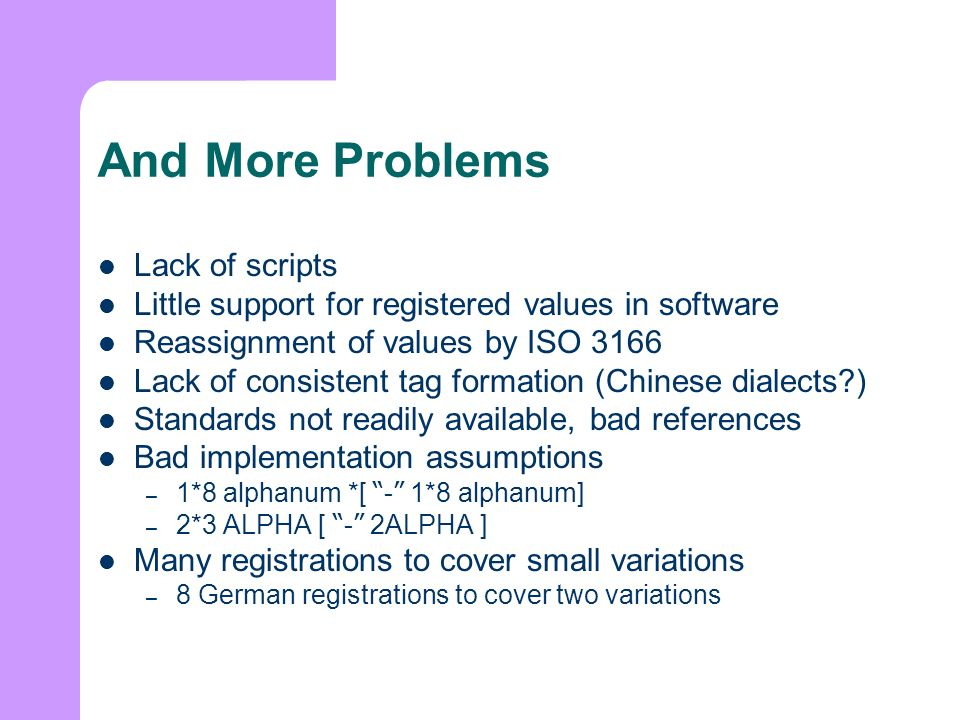 And More Problems Lack of scripts Little support for registered values in software Reassignment of values by ISO 3166 Lack of consistent tag formation (Chinese dialects ) Standards not readily available, bad references Bad implementation assumptions – 1*8 alphanum *[ - 1*8 alphanum] – 2*3 ALPHA [ - 2ALPHA ] Many registrations to cover small variations – 8 German registrations to cover two variations