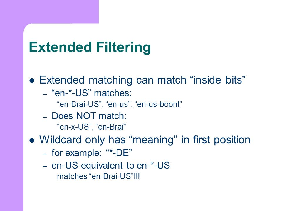 Extended Filtering Extended matching can match inside bits – en-*-US matches: en-Brai-US, en-us, en-us-boont – Does NOT match: en-x-US, en-Brai Wildcard only has meaning in first position – for example: *-DE – en-US equivalent to en-*-US matches en-Brai-US!!!