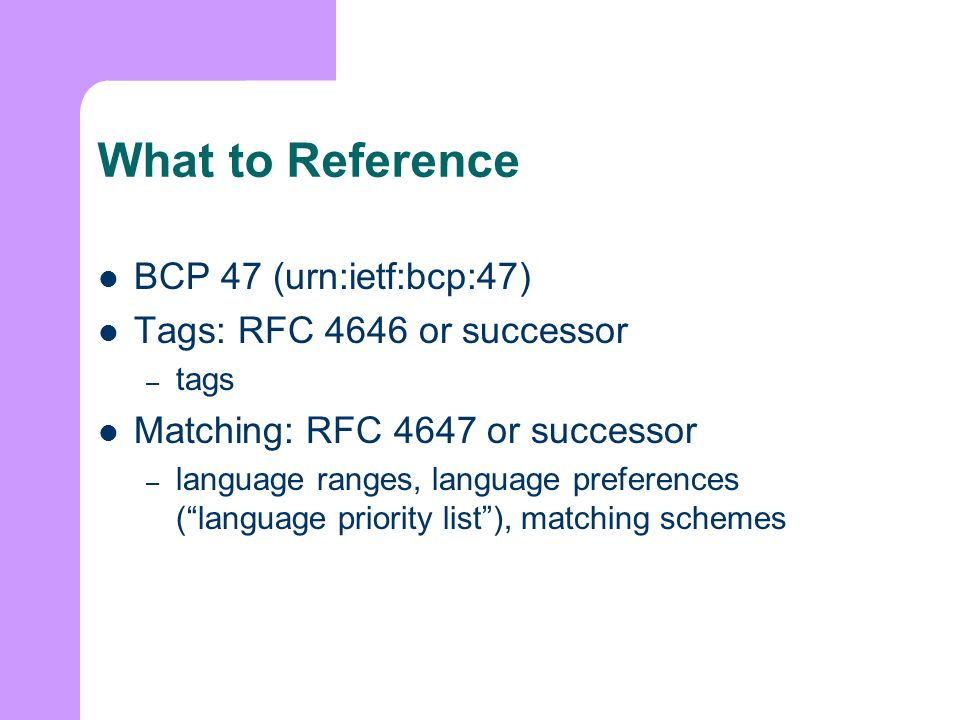 What to Reference BCP 47 (urn:ietf:bcp:47) Tags: RFC 4646 or successor – tags Matching: RFC 4647 or successor – language ranges, language preferences (language priority list), matching schemes