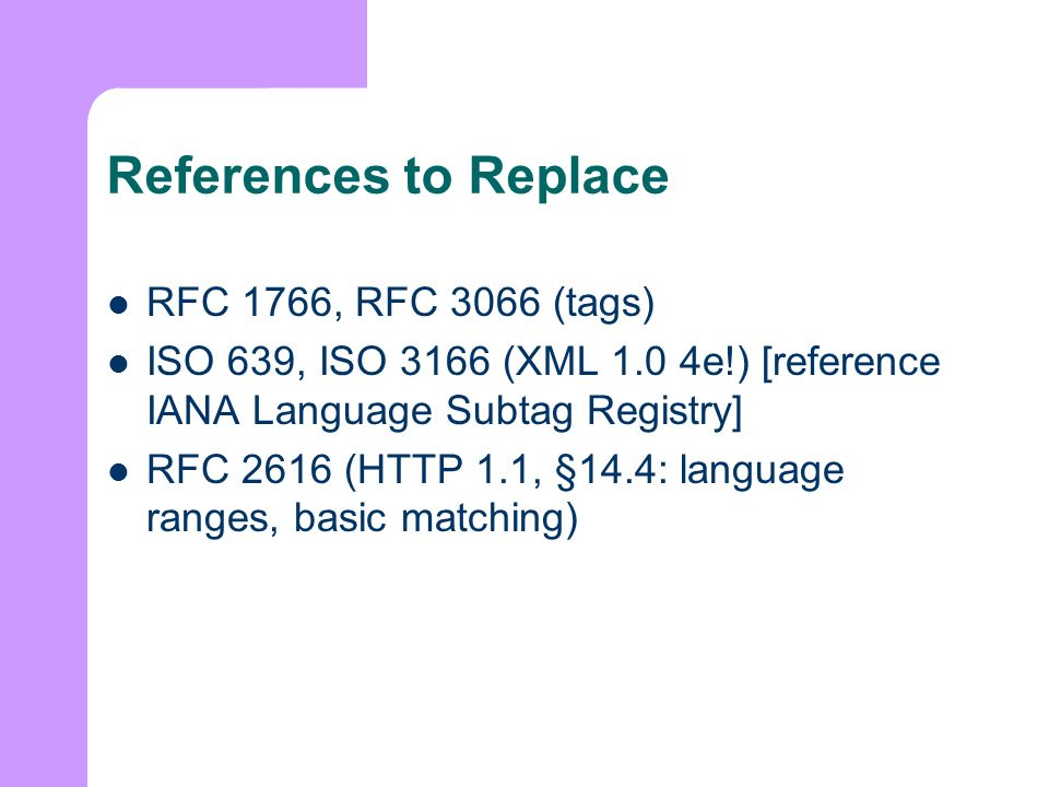 References to Replace RFC 1766, RFC 3066 (tags) ISO 639, ISO 3166 (XML 1.0 4e!) [reference IANA Language Subtag Registry] RFC 2616 (HTTP 1.1, §14.4: language ranges, basic matching)