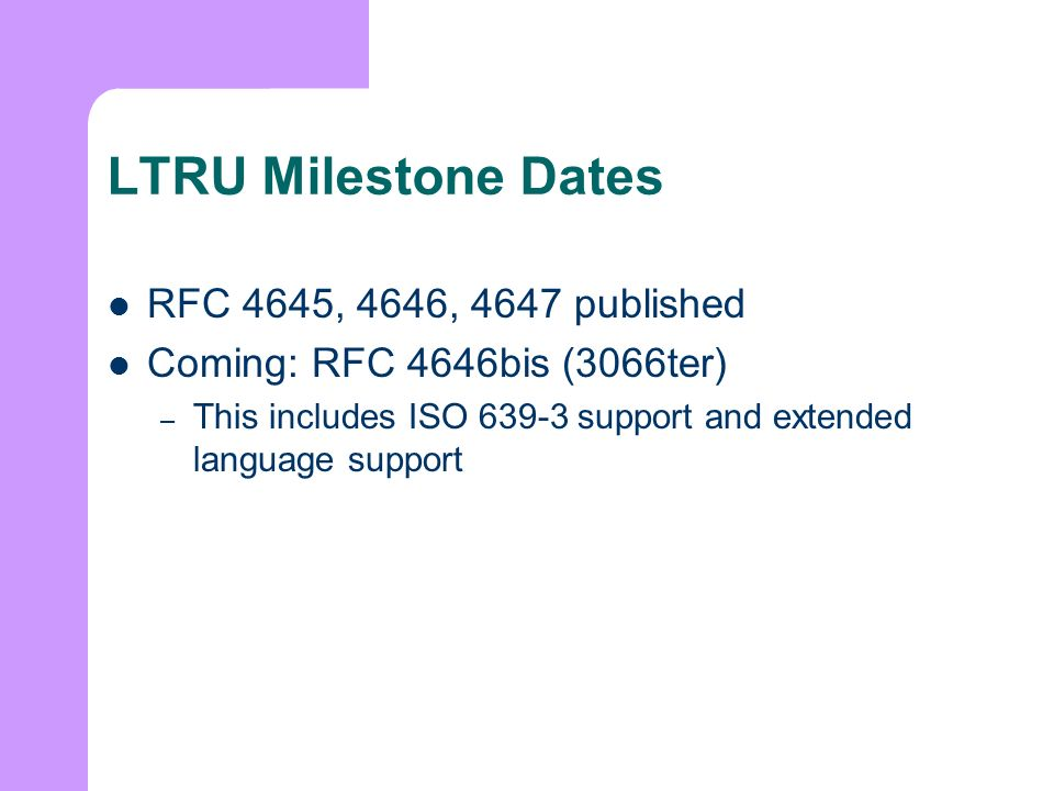 LTRU Milestone Dates RFC 4645, 4646, 4647 published Coming: RFC 4646bis (3066ter) – This includes ISO support and extended language support
