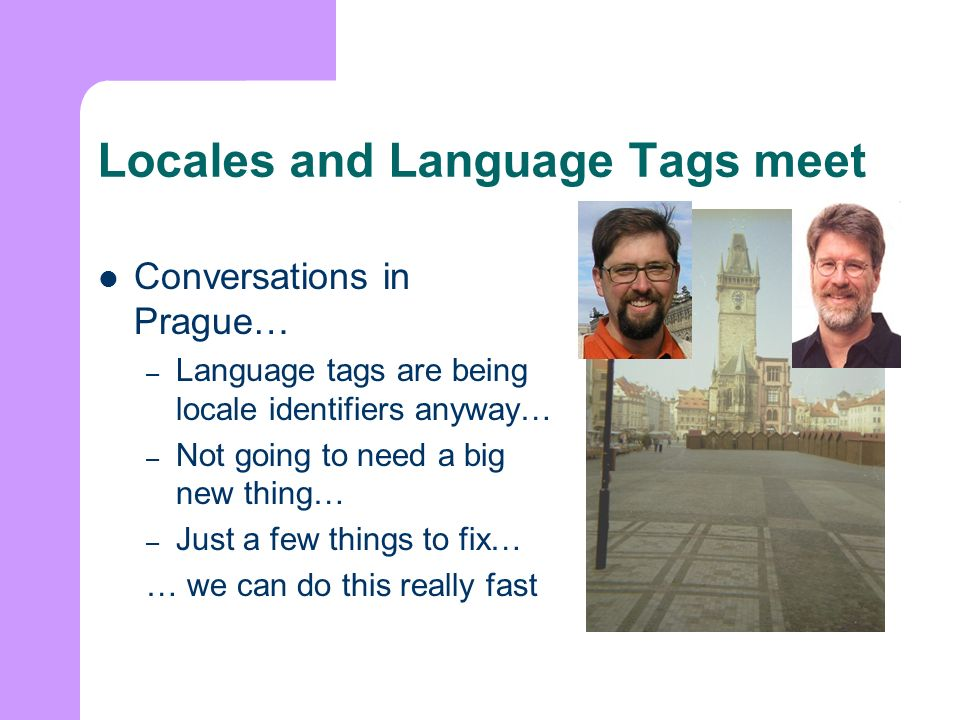 Locales and Language Tags meet Conversations in Prague… – Language tags are being locale identifiers anyway… – Not going to need a big new thing… – Just a few things to fix… … we can do this really fast