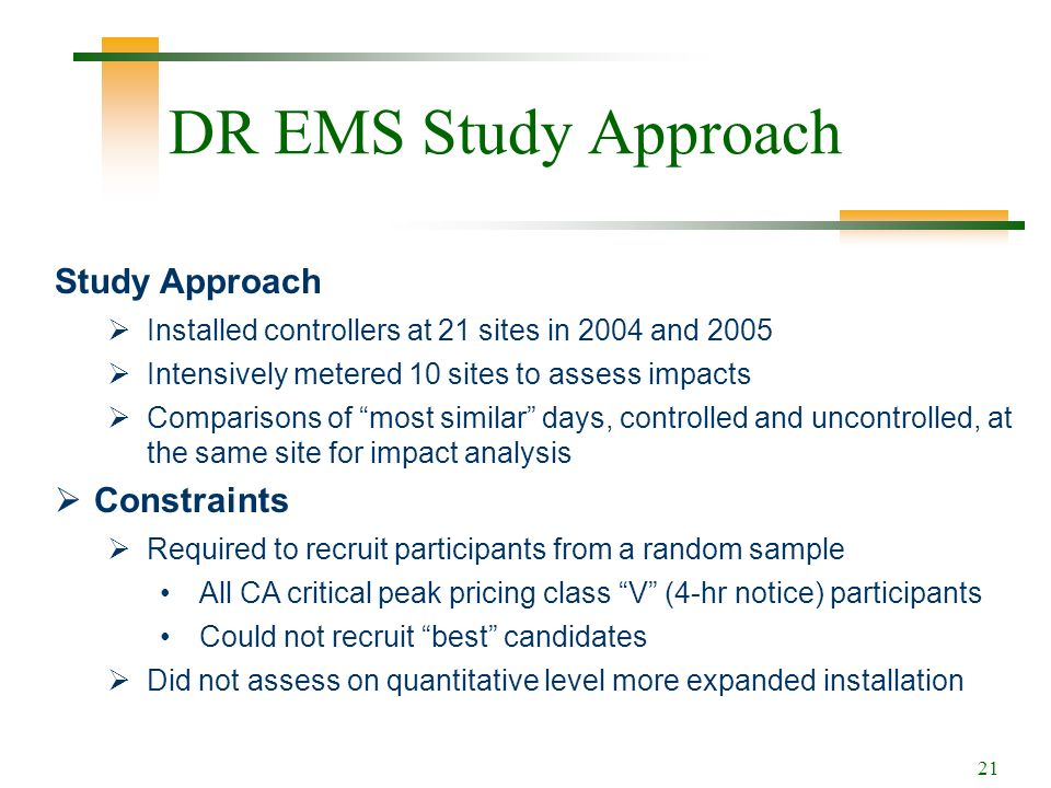 21 DR EMS Study Approach Study Approach Installed controllers at 21 sites in 2004 and 2005 Intensively metered 10 sites to assess impacts Comparisons of most similar days, controlled and uncontrolled, at the same site for impact analysis Constraints Required to recruit participants from a random sample All CA critical peak pricing class V (4-hr notice) participants Could not recruit best candidates Did not assess on quantitative level more expanded installation