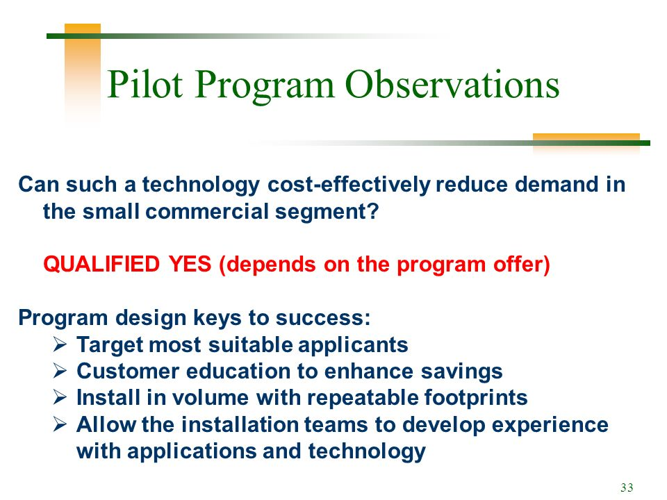 33 Pilot Program Observations Can such a technology cost-effectively reduce demand in the small commercial segment.